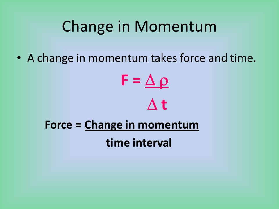 Change in Momentum A change in momentum takes force and time. F =    t Force = Change in momentum time interval