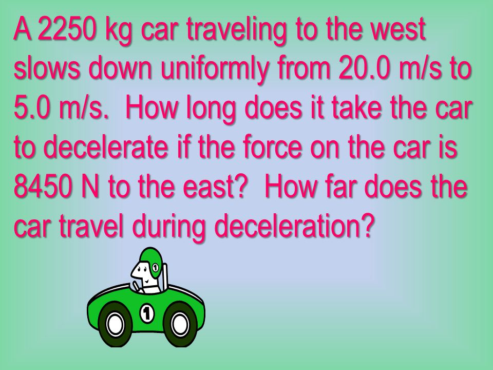 A 2250 kg car traveling to the west slows down uniformly from 20.0 m/s to 5.0 m/s.