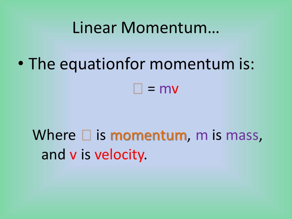 Linear Momentum… The equationfor momentum is:   = mv  momentum Where  is momentum, m is mass, and v is velocity.