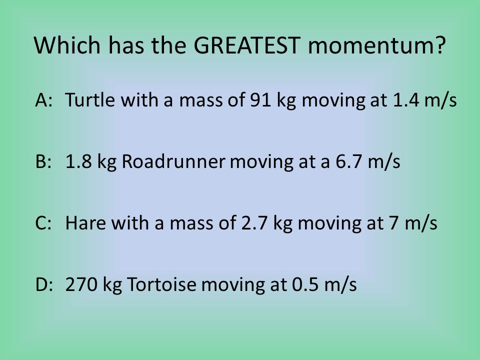Which has the GREATEST momentum? A:Turtle with a mass of 91 kg moving at 1.4 m/s B: 1.8 kg Roadrunner moving at a 6.7 m/s C: Hare with a mass of 2.7 k