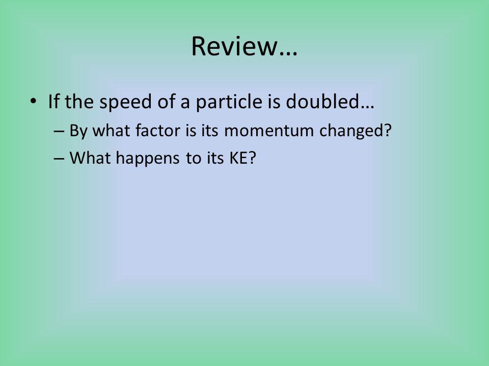 Review… If the speed of a particle is doubled… – By what factor is its momentum changed.