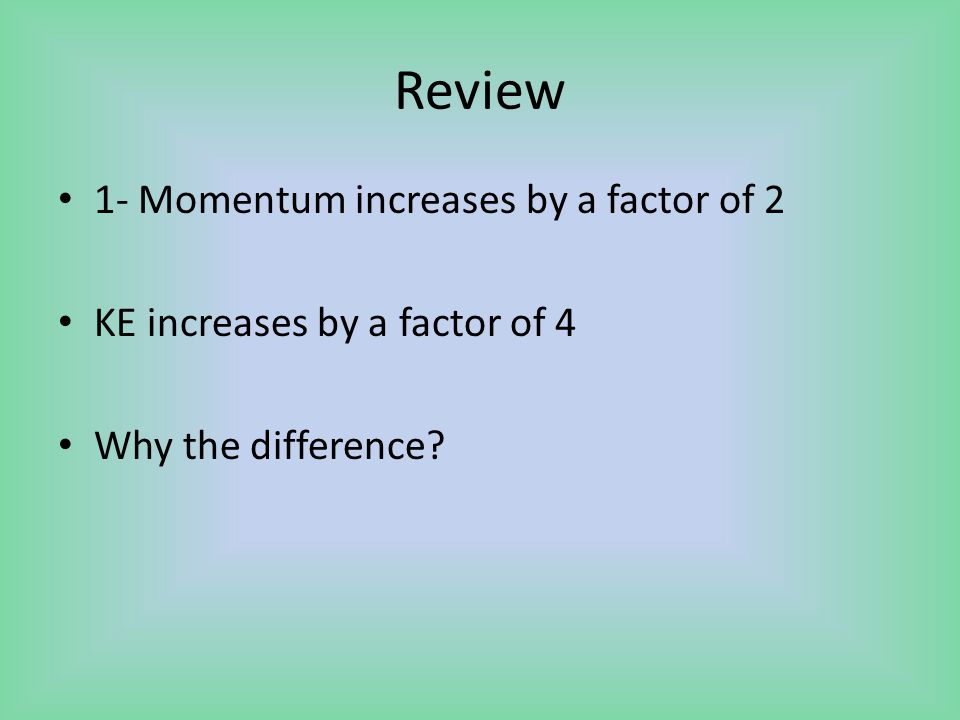 Review 1- Momentum increases by a factor of 2 KE increases by a factor of 4 Why the difference