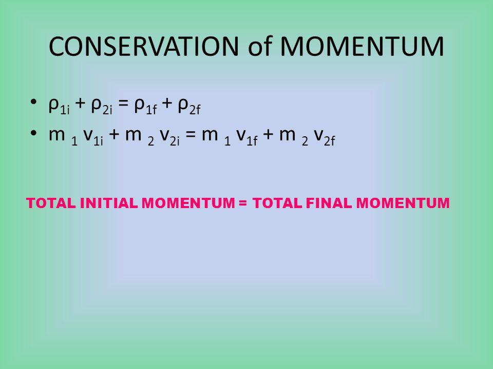 CONSERVATION of MOMENTUM ρ 1i + ρ 2i = ρ 1f + ρ 2f m 1 v 1i + m 2 v 2i = m 1 v 1f + m 2 v 2f TOTAL INITIAL MOMENTUM = TOTAL FINAL MOMENTUM
