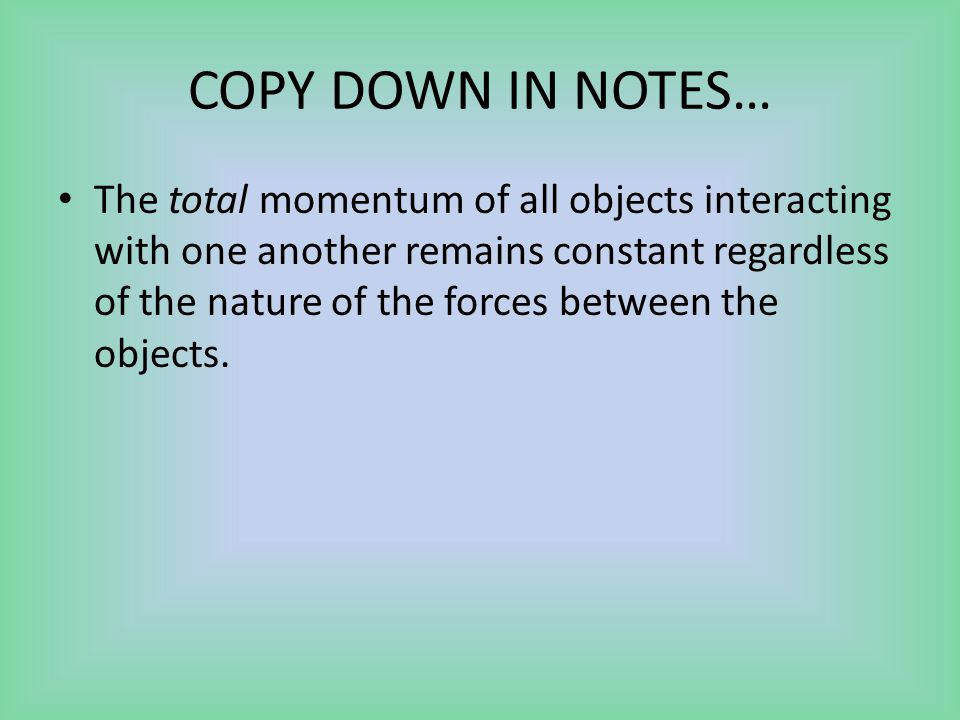 COPY DOWN IN NOTES… The total momentum of all objects interacting with one another remains constant regardless of the nature of the forces between the