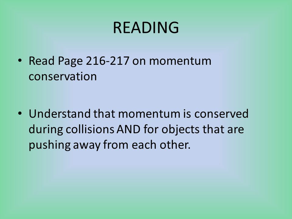 READING Read Page 216-217 on momentum conservation Understand that momentum is conserved during collisions AND for objects that are pushing away from each other.