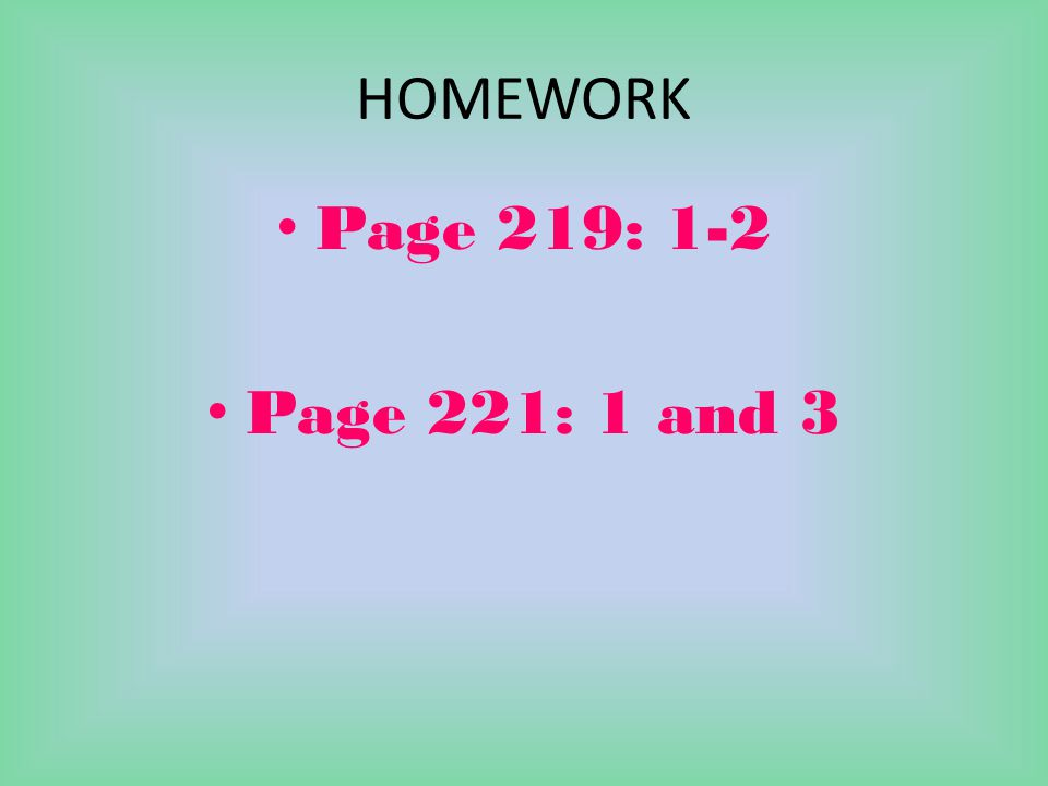 HOMEWORK Page 219: 1-2 Page 221: 1 and 3