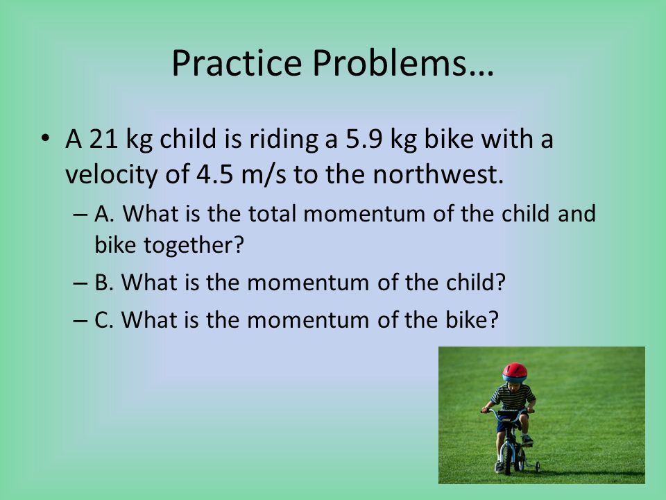 Practice Problems… A 21 kg child is riding a 5.9 kg bike with a velocity of 4.5 m/s to the northwest.