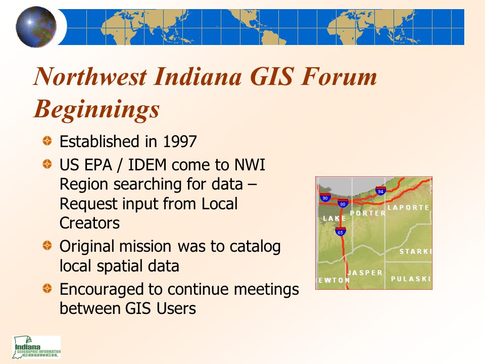 Northwest Indiana GIS Forum Beginnings Established in 1997 US EPA / IDEM come to NWI Region searching for data – Request input from Local Creators Original mission was to catalog local spatial data Encouraged to continue meetings between GIS Users