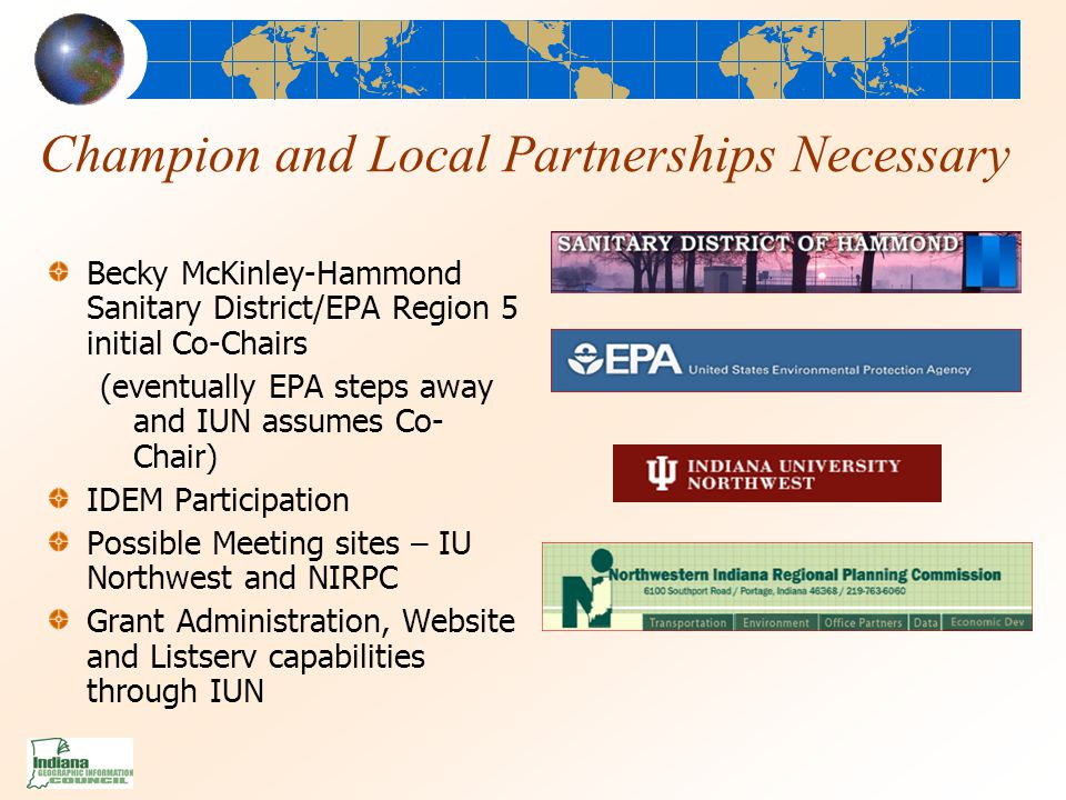 Champion and Local Partnerships Necessary Becky McKinley-Hammond Sanitary District/EPA Region 5 initial Co-Chairs (eventually EPA steps away and IUN assumes Co- Chair) IDEM Participation Possible Meeting sites – IU Northwest and NIRPC Grant Administration, Website and Listserv capabilities through IUN