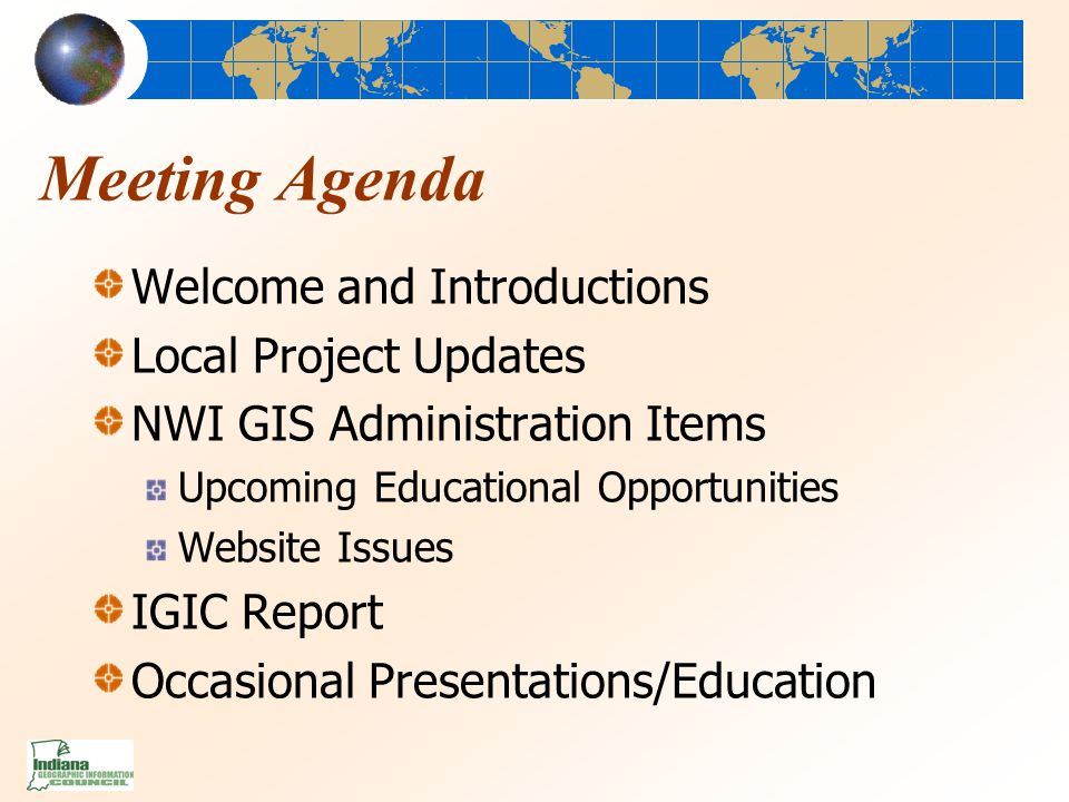 Meeting Agenda Welcome and Introductions Local Project Updates NWI GIS Administration Items Upcoming Educational Opportunities Website Issues IGIC Report Occasional Presentations/Education