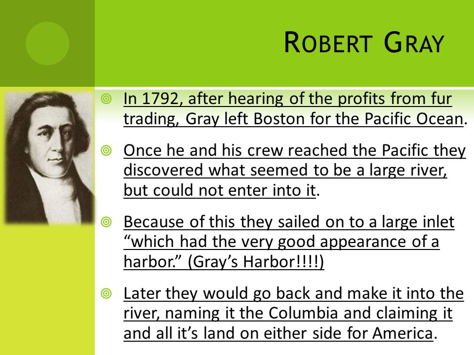 R OBERT G RAY  In 1792, after hearing of the profits from fur trading, Gray left Boston for the Pacific Ocean.