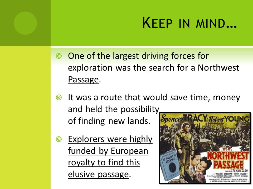 K EEP IN MIND …  One of the largest driving forces for exploration was the search for a Northwest Passage.