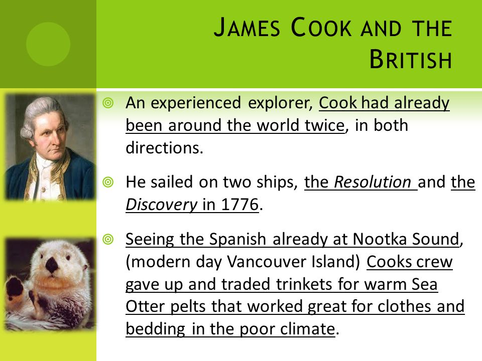 J AMES C OOK AND THE B RITISH  An experienced explorer, Cook had already been around the world twice, in both directions.