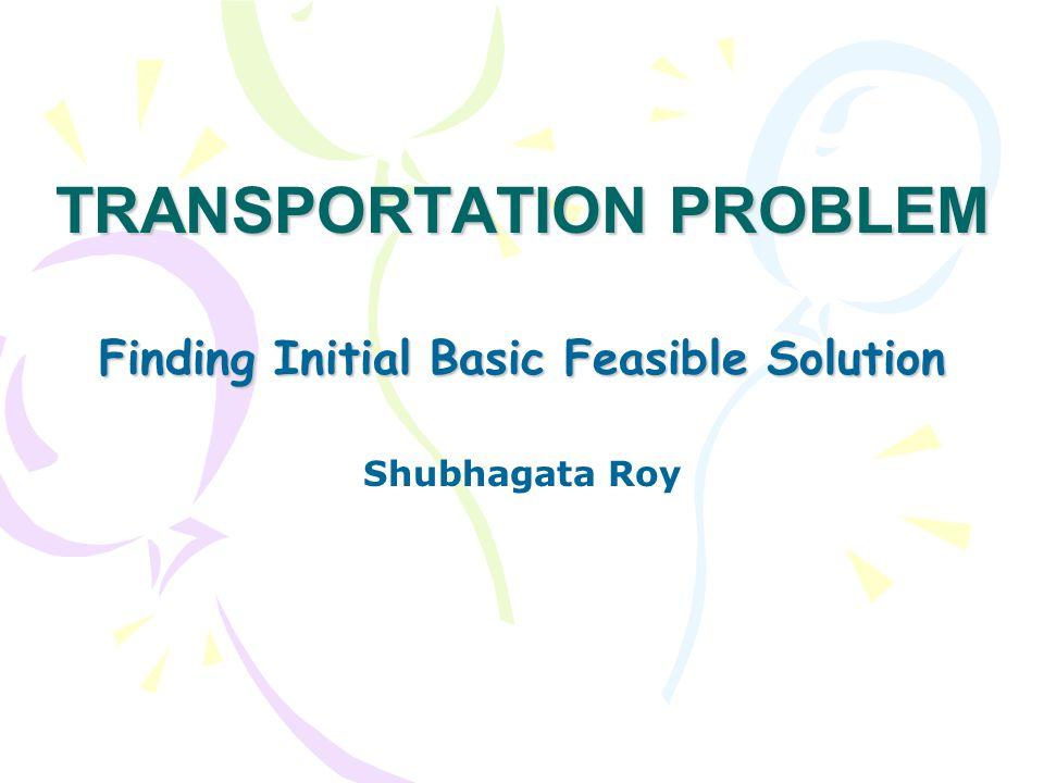 TRANSPORTATION PROBLEM Finding Initial Basic Feasible Solution Shubhagata Roy