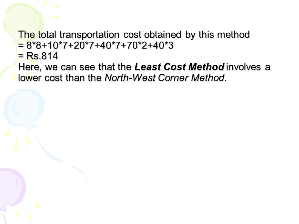 The total transportation cost obtained by this method = 8*8+10*7+20*7+40*7+70*2+40*3 = Rs.814 Here, we can see that the Least Cost Method involves a lower cost than the North-West Corner Method.