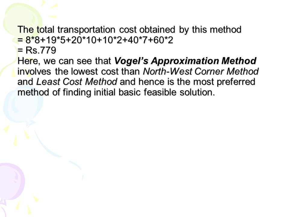 The total transportation cost obtained by this method = 8*8+19*5+20*10+10*2+40*7+60*2 = Rs.779 Here, we can see that Vogel's Approximation Method involves the lowest cost than North-West Corner Method and Least Cost Method and hence is the most preferred method of finding initial basic feasible solution.