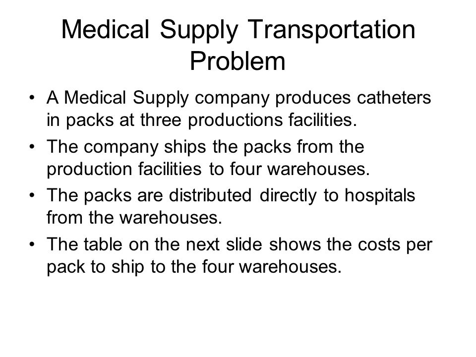 Medical Supply Transportation Problem A Medical Supply company produces catheters in packs at three productions facilities.