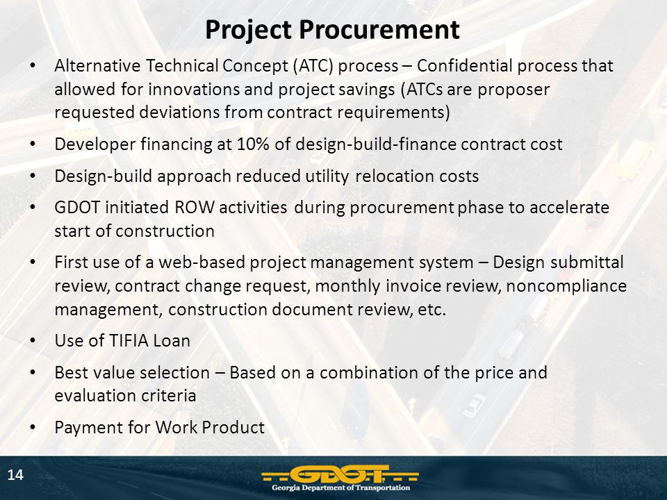 14 Project Procurement Alternative Technical Concept (ATC) process – Confidential process that allowed for innovations and project savings (ATCs are proposer requested deviations from contract requirements) Developer financing at 10% of design-build-finance contract cost Design-build approach reduced utility relocation costs GDOT initiated ROW activities during procurement phase to accelerate start of construction First use of a web-based project management system – Design submittal review, contract change request, monthly invoice review, noncompliance management, construction document review, etc.