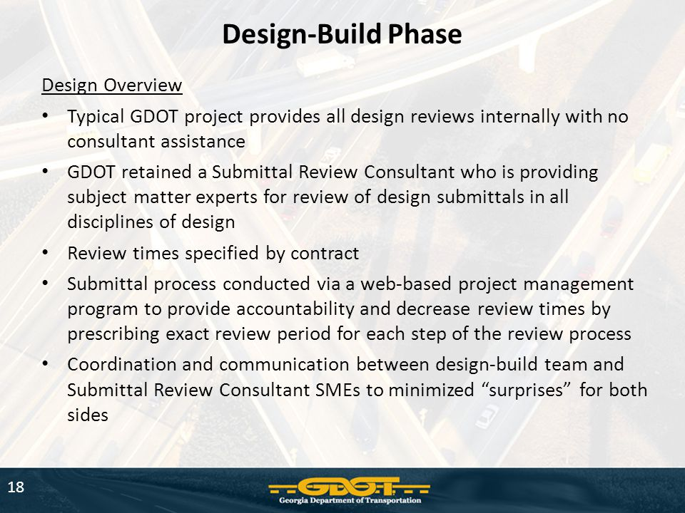 Design Overview Typical GDOT project provides all design reviews internally with no consultant assistance GDOT retained a Submittal Review Consultant who is providing subject matter experts for review of design submittals in all disciplines of design Review times specified by contract Submittal process conducted via a web-based project management program to provide accountability and decrease review times by prescribing exact review period for each step of the review process Coordination and communication between design-build team and Submittal Review Consultant SMEs to minimized surprises for both sides Design-Build Phase 18