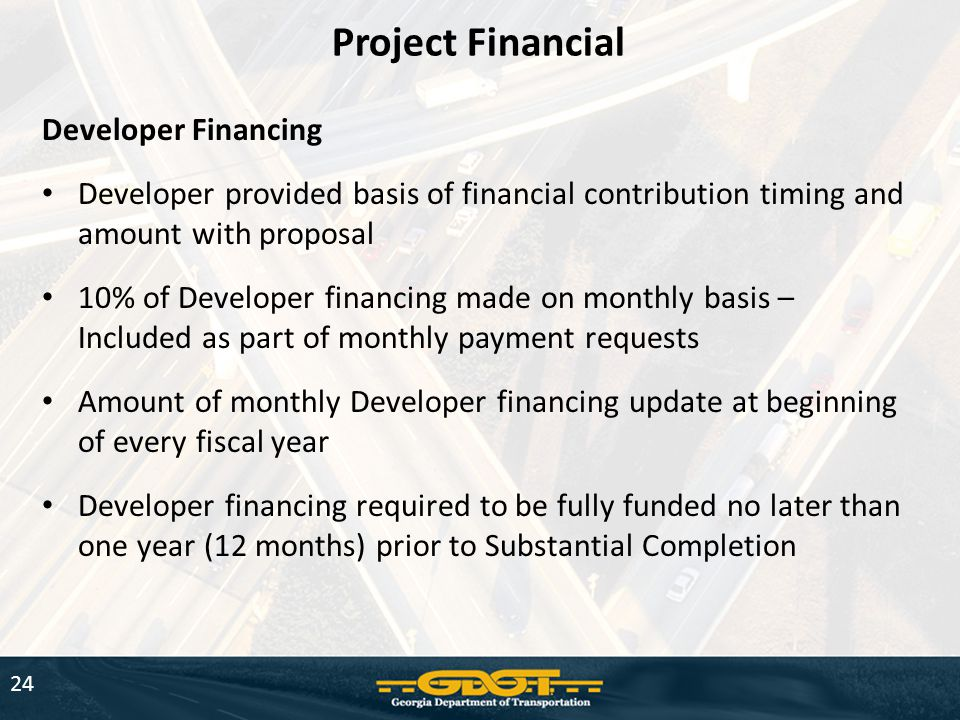 24 Project Financial Developer Financing Developer provided basis of financial contribution timing and amount with proposal 10% of Developer financing made on monthly basis – Included as part of monthly payment requests Amount of monthly Developer financing update at beginning of every fiscal year Developer financing required to be fully funded no later than one year (12 months) prior to Substantial Completion