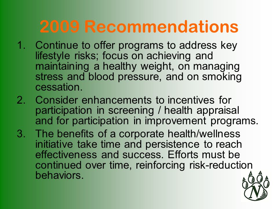 2009 Recommendations 1.Continue to offer programs to address key lifestyle risks; focus on achieving and maintaining a healthy weight, on managing stress and blood pressure, and on smoking cessation.