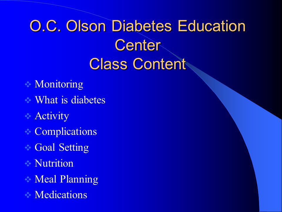O.C. Olson Diabetes Education Center Class Content  Monitoring  What is diabetes  Activity  Complications  Goal Setting  Nutrition  Meal Planni
