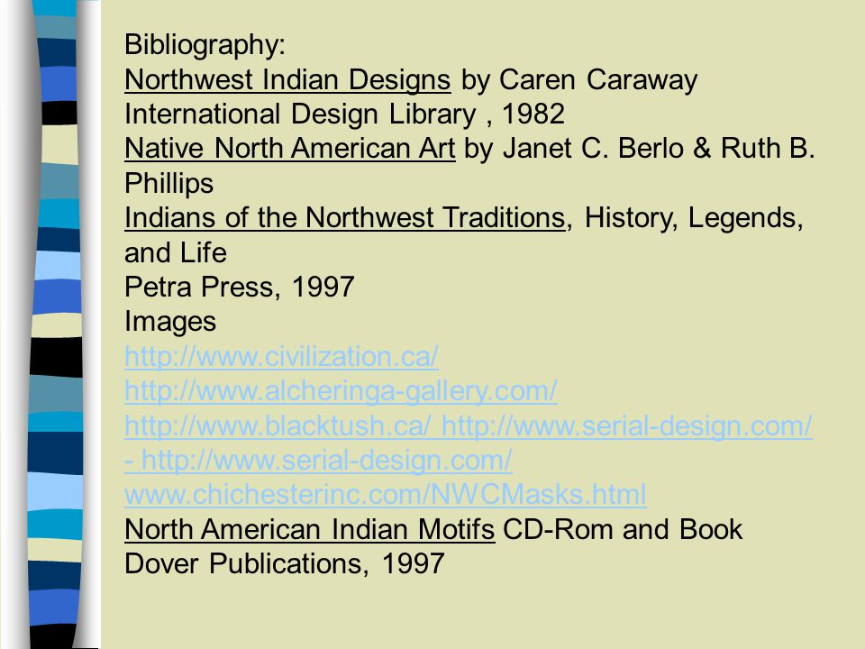 Bibliography: Northwest Indian Designs by Caren Caraway International Design Library, 1982 Native North American Art by Janet C.