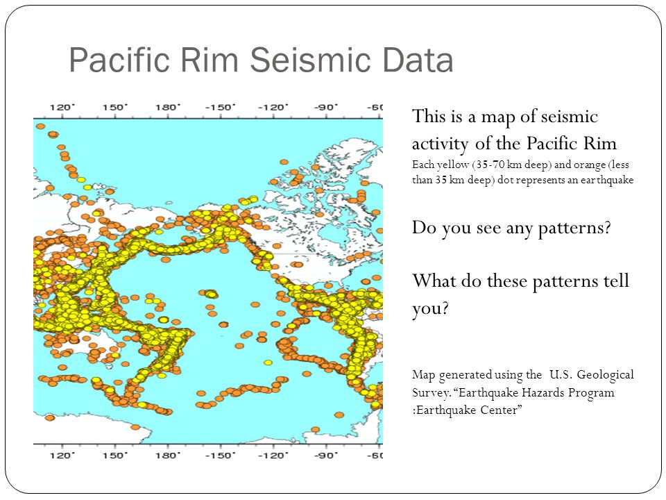 Pacific Rim Seismic Data This is a map of seismic activity of the Pacific Rim Each yellow (35-70 km deep) and orange (less than 35 km deep) dot repres