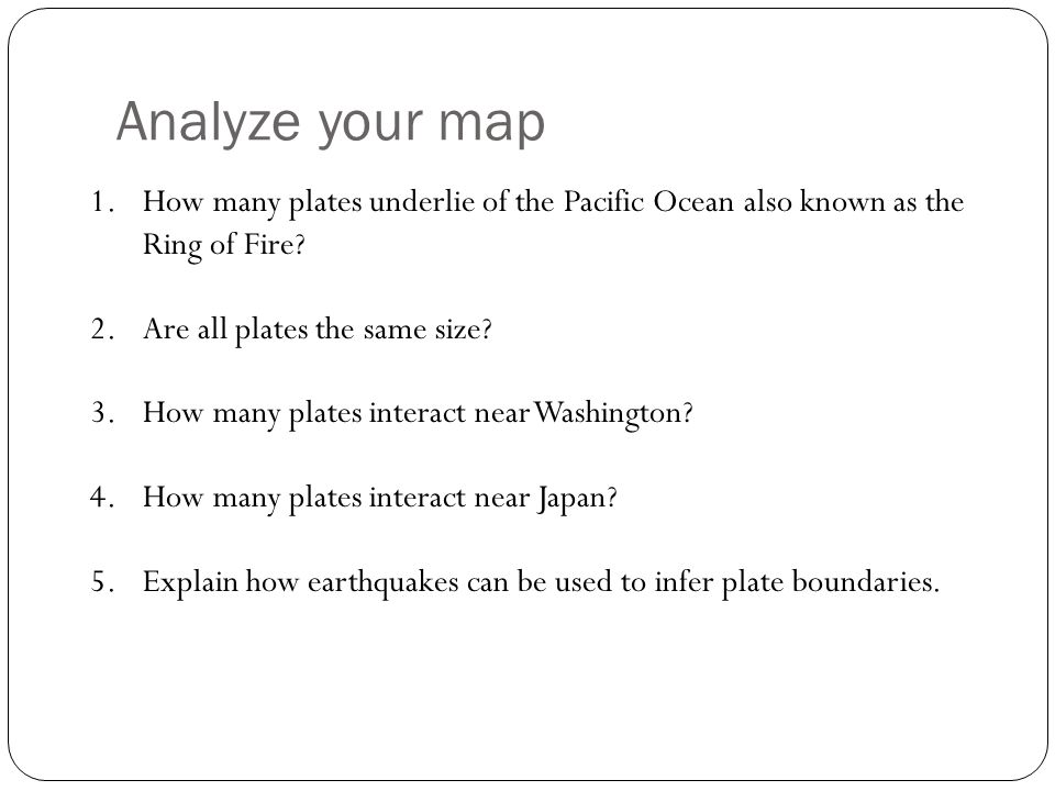 Analyze your map 1.How many plates underlie of the Pacific Ocean also known as the Ring of Fire? 2.Are all plates the same size? 3.How many plates int