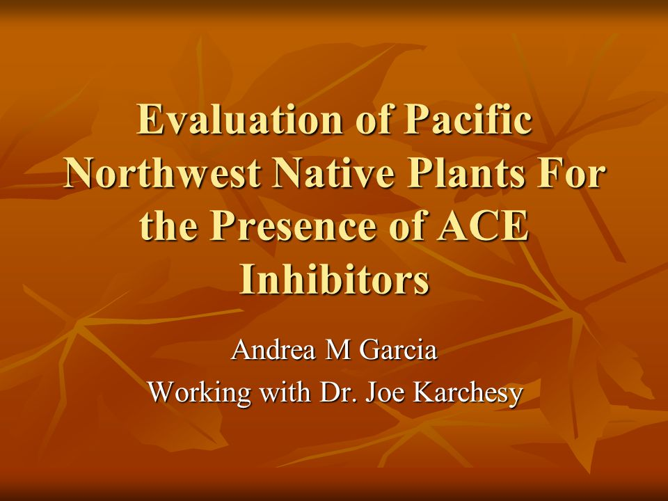 Evaluation of Pacific Northwest Native Plants For the Presence of ACE Inhibitors Andrea M Garcia Working with Dr. Joe Karchesy