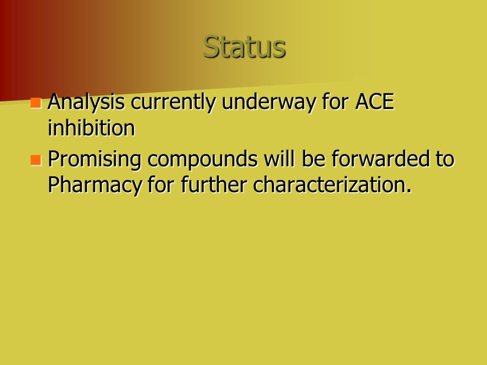 Status Analysis currently underway for ACE inhibition Analysis currently underway for ACE inhibition Promising compounds will be forwarded to Pharmacy for further characterization.