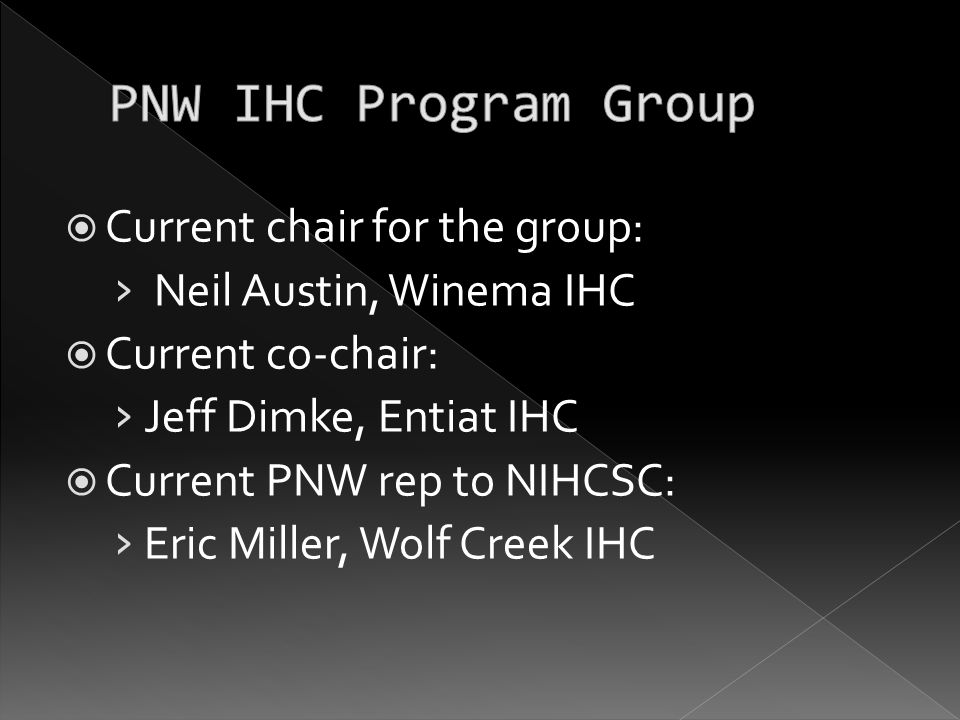  Current chair for the group: › Neil Austin, Winema IHC  Current co-chair: › Jeff Dimke, Entiat IHC  Current PNW rep to NIHCSC: › Eric Miller, Wolf Creek IHC