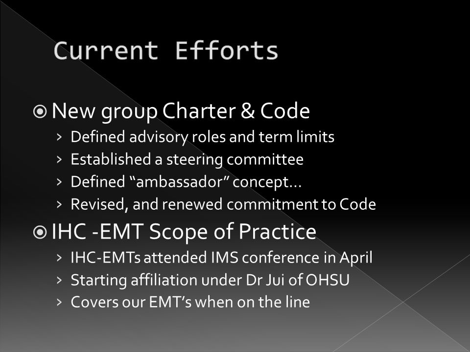  New group Charter & Code › Defined advisory roles and term limits › Established a steering committee › Defined ambassador concept… › Revised, and renewed commitment to Code  IHC -EMT Scope of Practice › IHC-EMTs attended IMS conference in April › Starting affiliation under Dr Jui of OHSU › Covers our EMT's when on the line