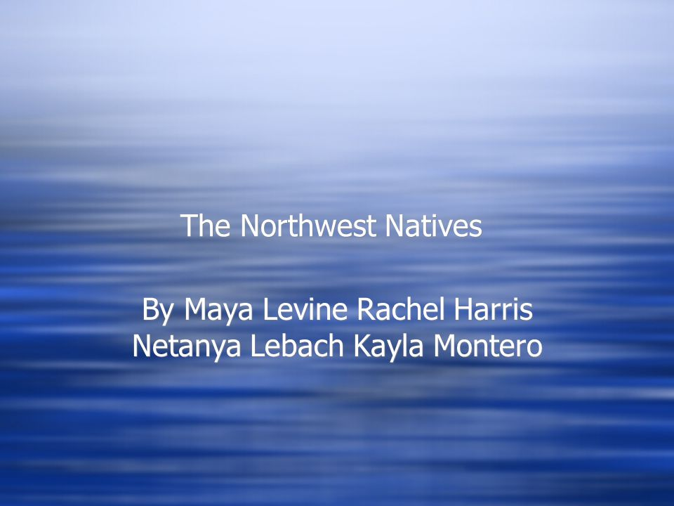 The Northwest Natives By Maya Levine Rachel Harris Netanya Lebach Kayla Montero