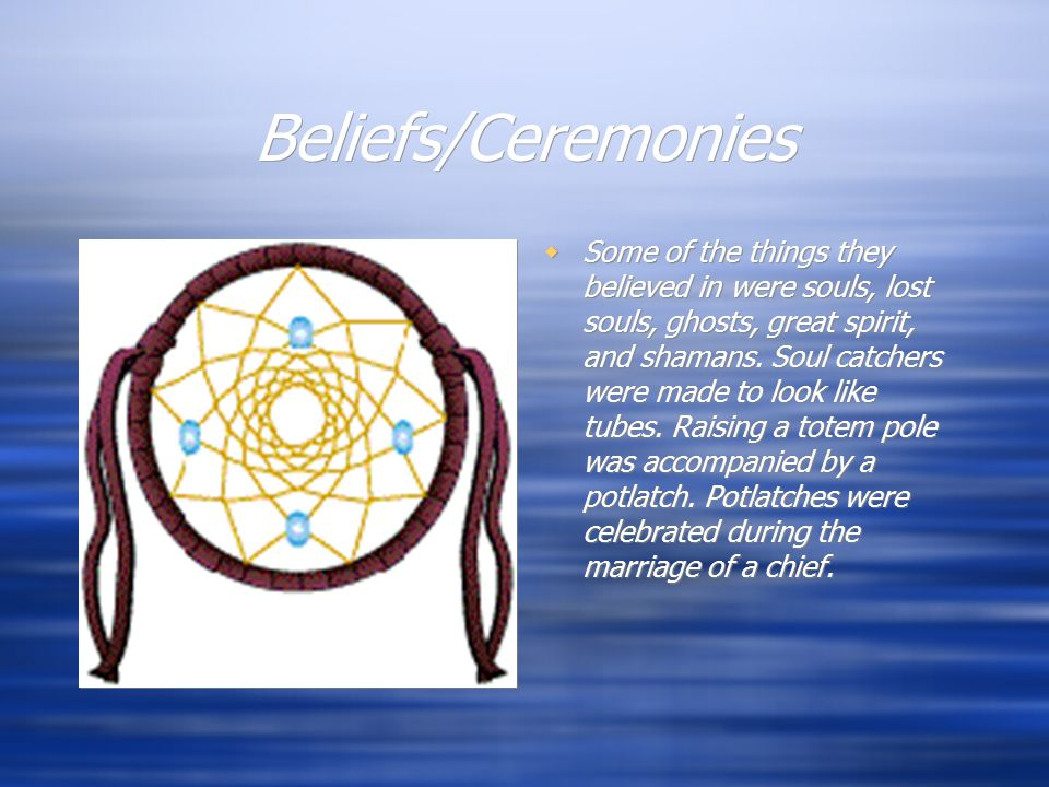 Beliefs/Ceremonies  Some of the things they believed in were souls, lost souls, ghosts, great spirit, and shamans.