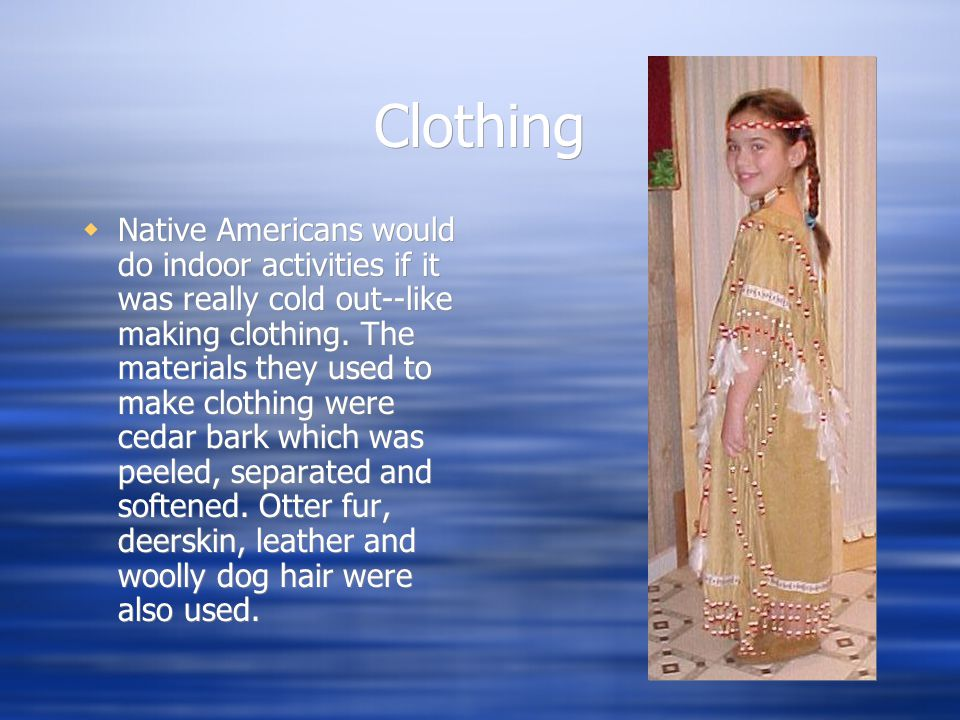 Clothing  Native Americans would do indoor activities if it was really cold out--like making clothing.