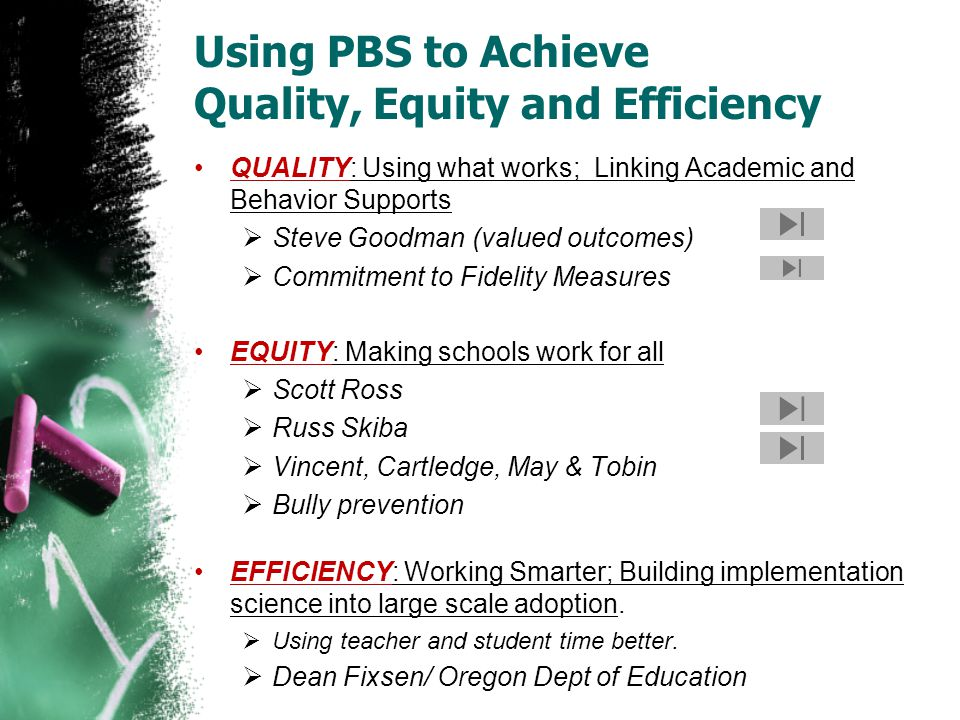 Using PBS to Achieve Quality, Equity and Efficiency QUALITY: Using what works; Linking Academic and Behavior Supports  Steve Goodman (valued outcomes)  Commitment to Fidelity Measures EQUITY: Making schools work for all  Scott Ross  Russ Skiba  Vincent, Cartledge, May & Tobin  Bully prevention EFFICIENCY: Working Smarter; Building implementation science into large scale adoption.