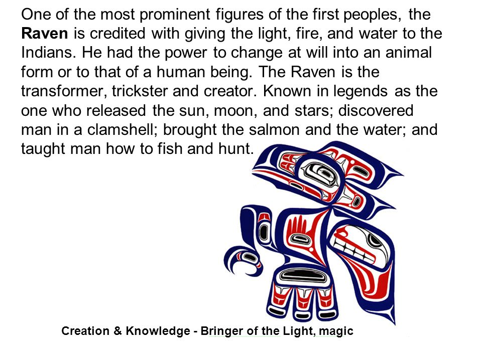 One of the most prominent figures of the first peoples, the Raven is credited with giving the light, fire, and water to the Indians.