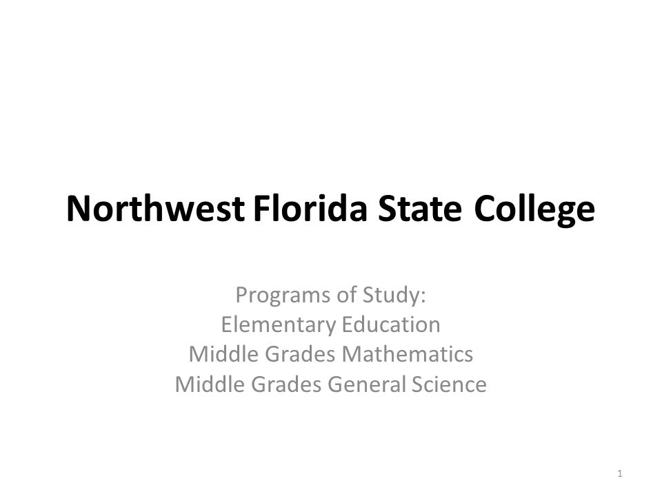 Northwest Florida State College Programs of Study: Elementary Education Middle Grades Mathematics Middle Grades General Science 1