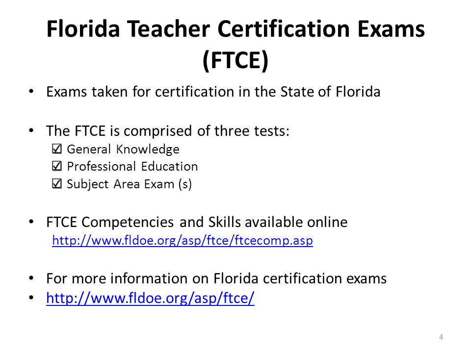 Exams taken for certification in the State of Florida The FTCE is comprised of three tests: General Knowledge Professional Education Subject Area Exam (s) FTCE Competencies and Skills available online http://www.fldoe.org/asp/ftce/ftcecomp.asp For more information on Florida certification exams http://www.fldoe.org/asp/ftce/ 4