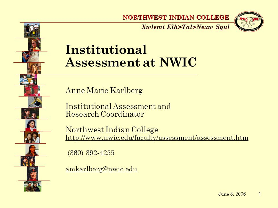 1 Xwlemi Elh>Tal>Nexw Squl NORTHWEST INDIAN COLLEGE Anne Marie Karlberg Institutional Assessment and Research Coordinator Northwest Indian College http://www.nwic.edu/faculty/assessment/assessment.htm (360) 392-4255 amkarlberg@nwic.edu June 8, 2006 Institutional Assessment at NWIC