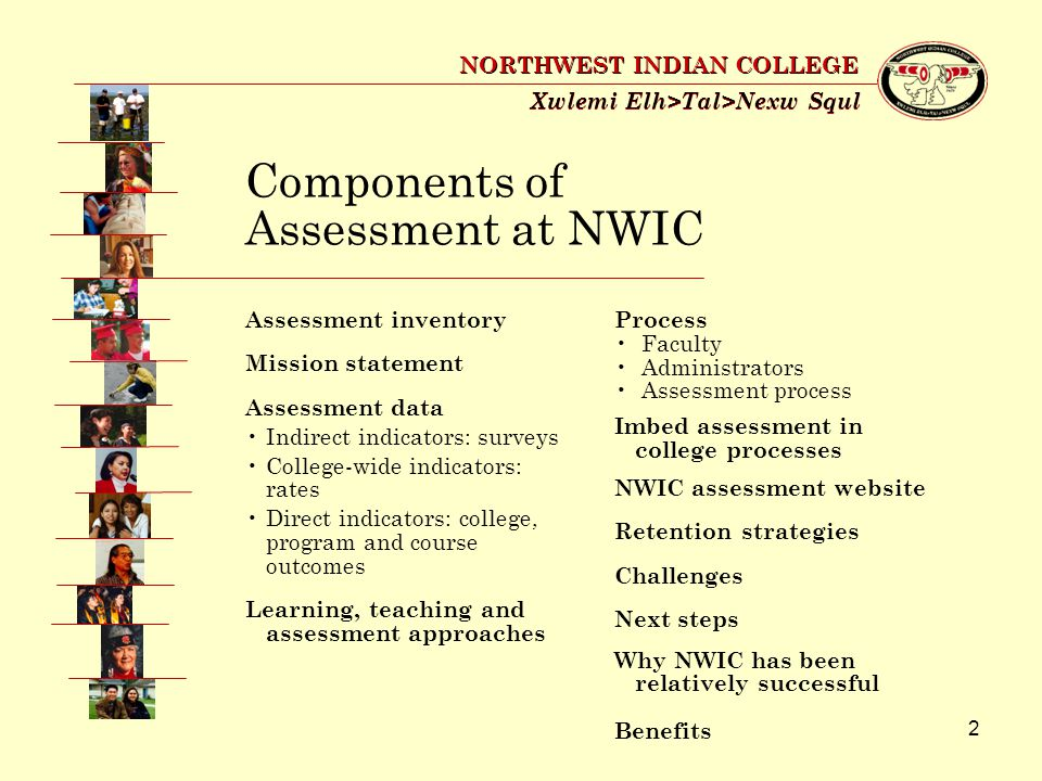 2 Xwlemi Elh>Tal>Nexw Squl NORTHWEST INDIAN COLLEGE Components of Assessment at NWIC Assessment inventory Mission statement Assessment data Indirect indicators: surveys College-wide indicators: rates Direct indicators: college, program and course outcomes Learning, teaching and assessment approaches Process Faculty Administrators Assessment process Imbed assessment in college processes NWIC assessment website Retention strategies Challenges Next steps Why NWIC has been relatively successful Benefits