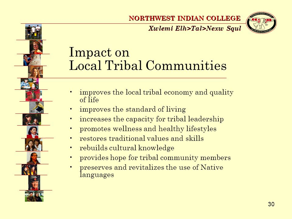 30 Xwlemi Elh>Tal>Nexw Squl NORTHWEST INDIAN COLLEGE Impact on Local Tribal Communities improves the local tribal economy and quality of life improves the standard of living increases the capacity for tribal leadership promotes wellness and healthy lifestyles restores traditional values and skills rebuilds cultural knowledge provides hope for tribal community members preserves and revitalizes the use of Native languages