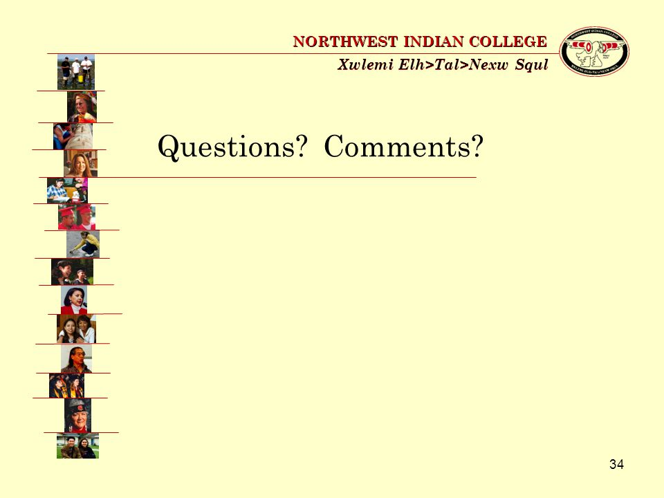 34 Xwlemi Elh>Tal>Nexw Squl NORTHWEST INDIAN COLLEGE Questions? Comments?