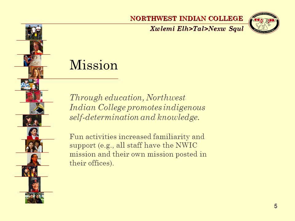 5 Xwlemi Elh>Tal>Nexw Squl NORTHWEST INDIAN COLLEGE Mission Through education, Northwest Indian College promotes indigenous self-determination and knowledge.