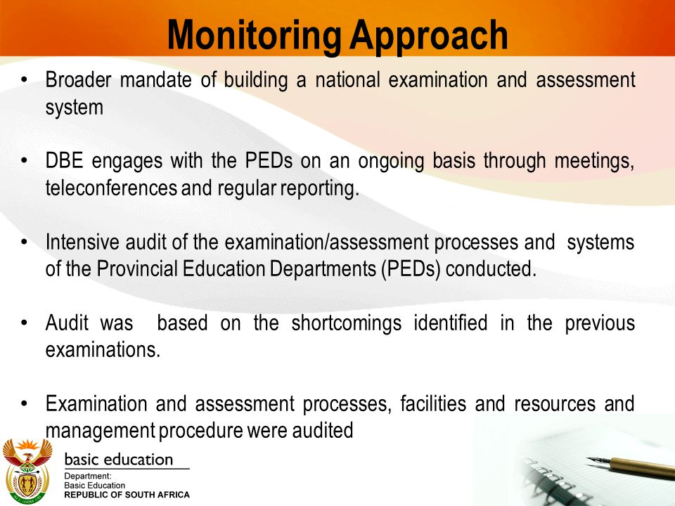 Monitoring Approach Broader mandate of building a national examination and assessment system DBE engages with the PEDs on an ongoing basis through mee
