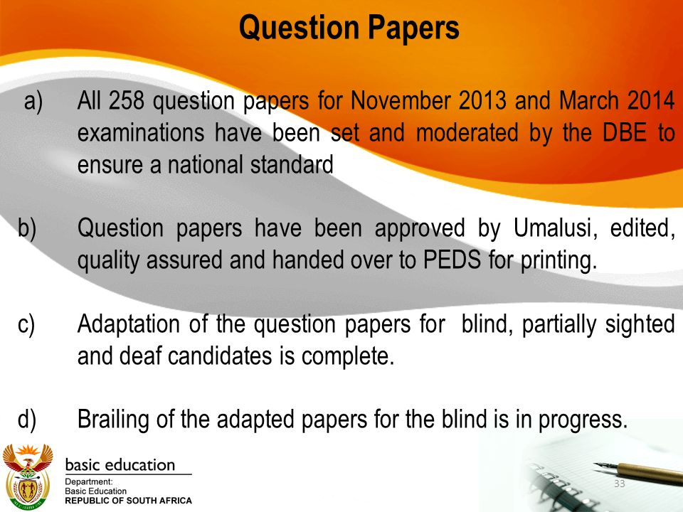 Question Papers a)All 258 question papers for November 2013 and March 2014 examinations have been set and moderated by the DBE to ensure a national st