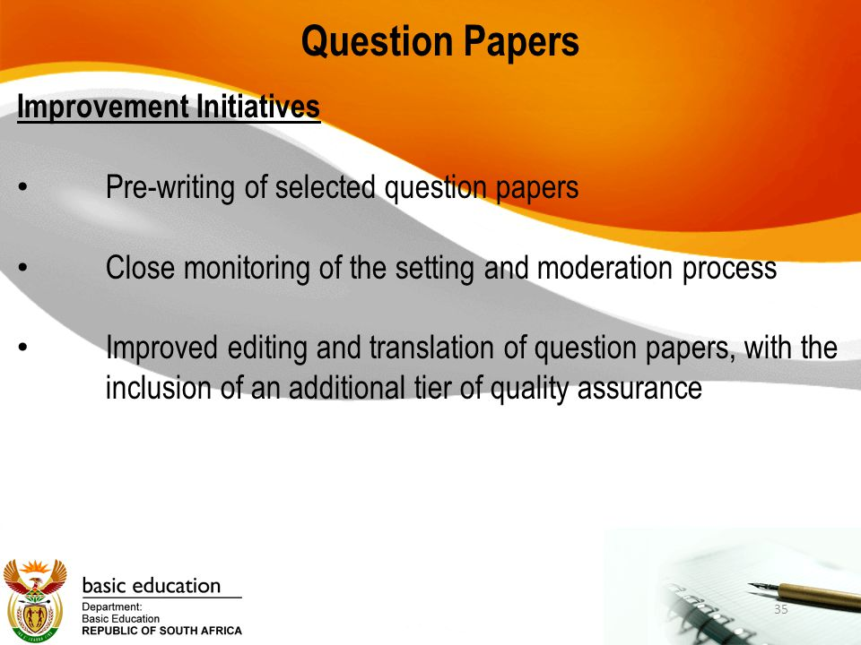 Question Papers Improvement Initiatives Pre-writing of selected question papers Close monitoring of the setting and moderation process Improved editin