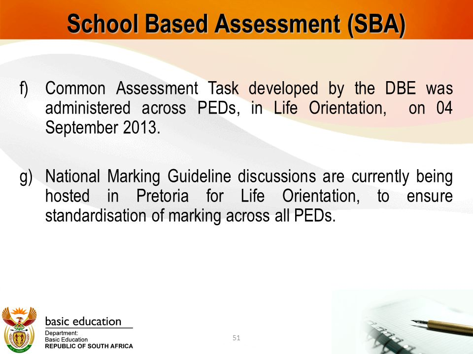 School Based Assessment (SBA) f)Common Assessment Task developed by the DBE was administered across PEDs, in Life Orientation, on 04 September 2013. g