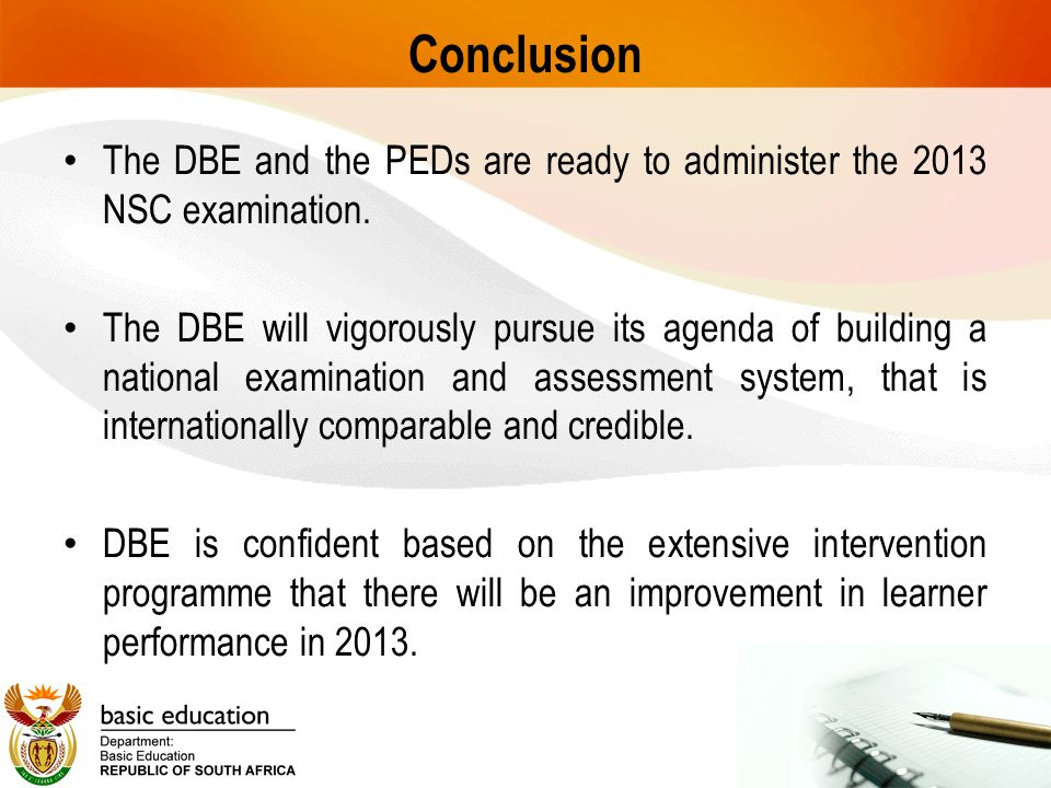 Conclusion The DBE and the PEDs are ready to administer the 2013 NSC examination. The DBE will vigorously pursue its agenda of building a national exa